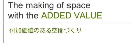 The making of space with the ADDED VALUE付加価値のある空間づくり